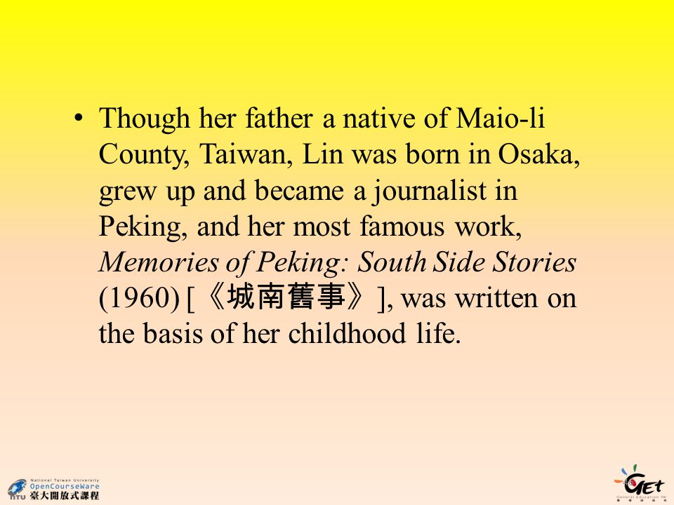 Though her father a native of Maio-li County, Taiwan, Lin was born in Osaka, grew up and became a journalist in Peking, and her most famous work, Memories of Peking: South Side Stories (1960) [《城南舊事》], was written on the basis of her childhood life.
